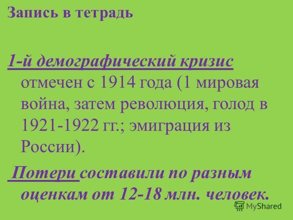Запись в тетрадь 1- й демографический кризис отмечен с 1914 года (1 мировая война, затем революция, голод в 1921-1922 гг.; эмиграция из России ). Потери составили по разным оценкам от 12-18 млн. человек.