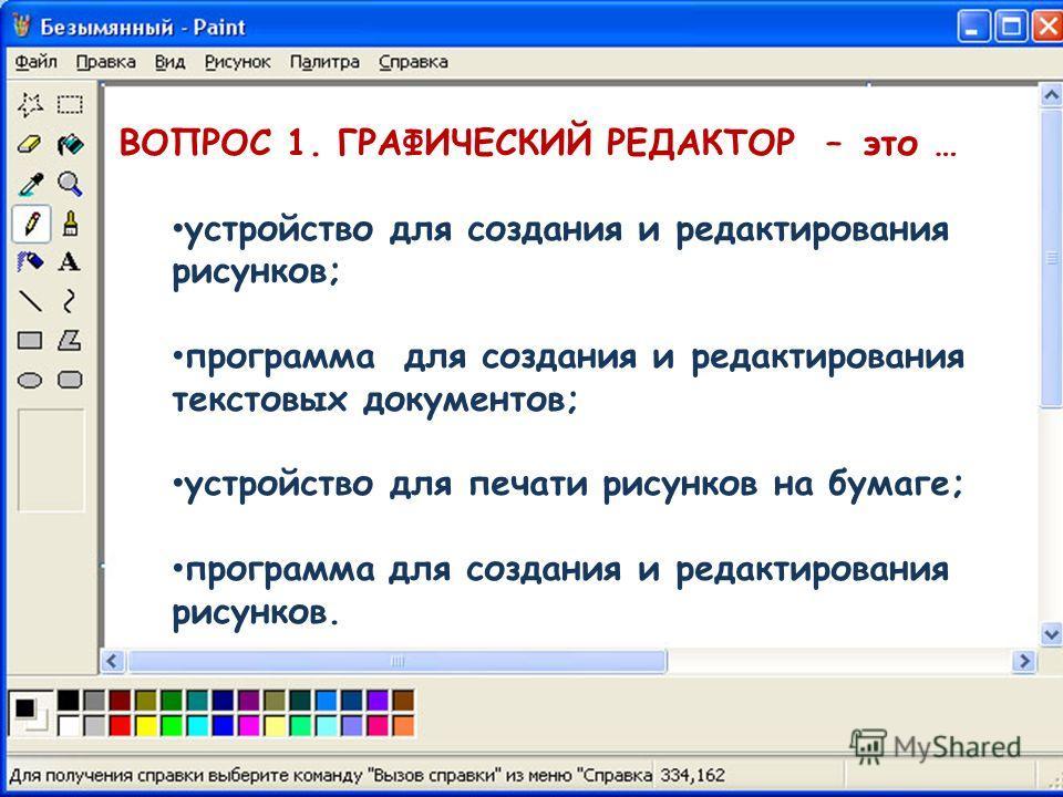 ВОПРОС 1. ГРАФИЧЕСКИЙ РЕДАКТОР – это … устройство для создания и редактирования рисунков; программа для создания и редактирования текстовых документов; устройство для печати рисунков на бумаге; программа для создания и редактирования рисунков.