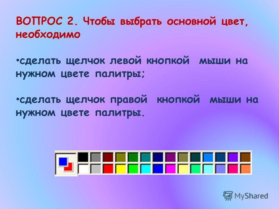 ВОПРОС 2. Чтобы выбрать основной цвет, необходимо сделать щелчок левой кнопкой мыши на нужном цвете палитры; сделать щелчок правой кнопкой мыши на нужном цвете палитры.