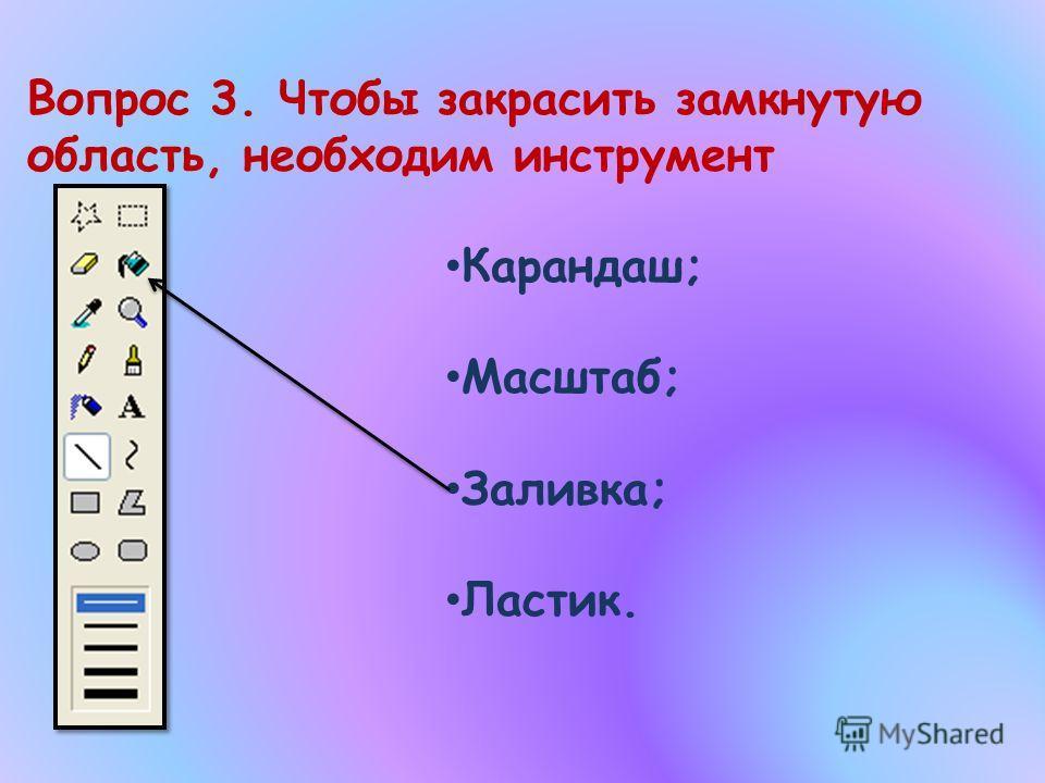 Вопрос 3. Чтобы закрасить замкнутую область, необходим инструмент Карандаш; Масштаб; Заливка; Ластик.