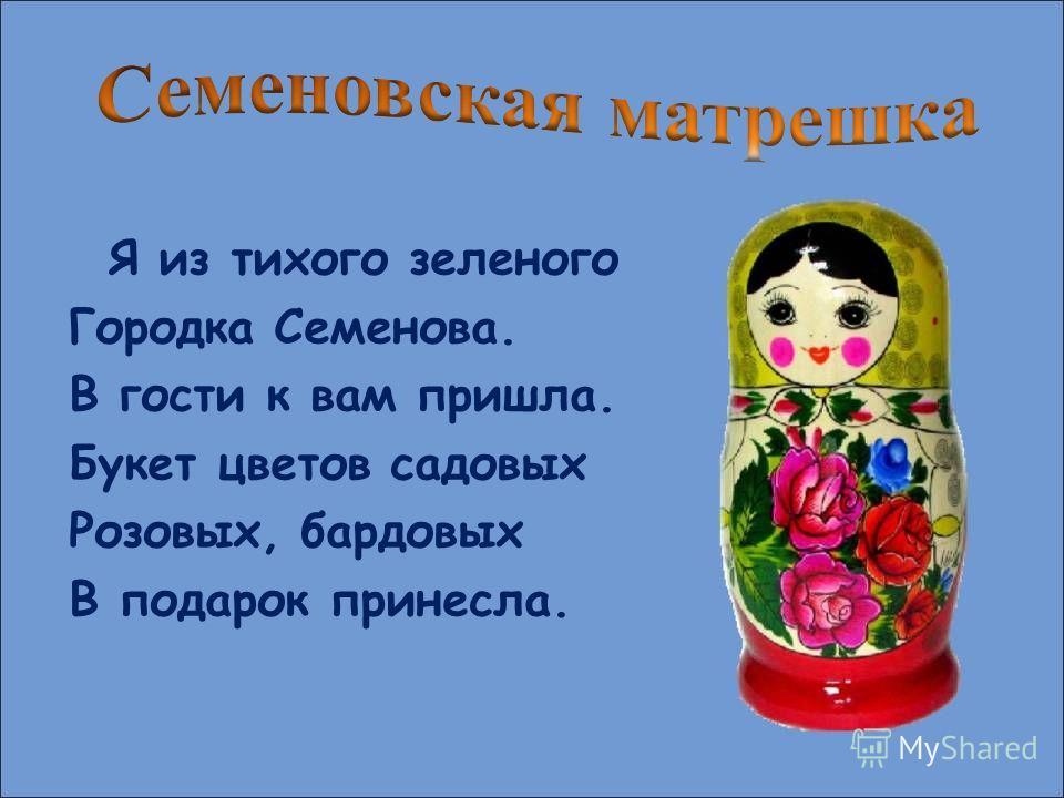 Я из тихого зеленого Городка Семенова. В гости к вам пришла. Букет цветов садовых Розовых, бардовых В подарок принесла.