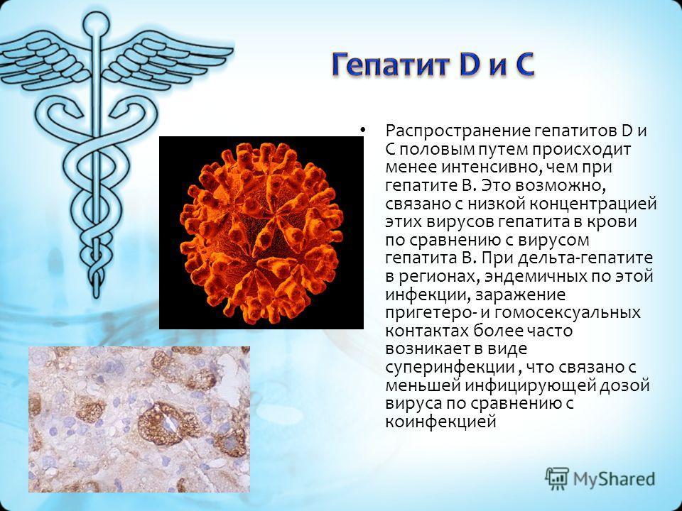 Распространение гепатитов D и С половым путем происходит менее интенсивно, чем при гепатите В. Это возможно, связано с низкой концентрацией этих вирусов гепатита в крови по сравнению с вирусом гепатита В. При дельта-гепатите в регионах, эндемичных по