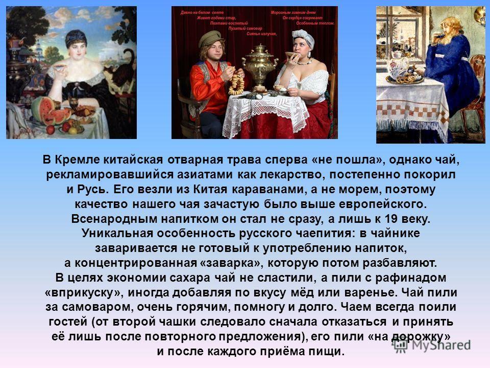 В Кремле китайская отварная трава сперва «не пошла», однако чай, рекламировавшийся азиатами как лекарство, постепенно покорил и Русь. Его везли из Китая караванами, а не морем, поэтому качество нашего чая зачастую было выше европейского. Всенародным