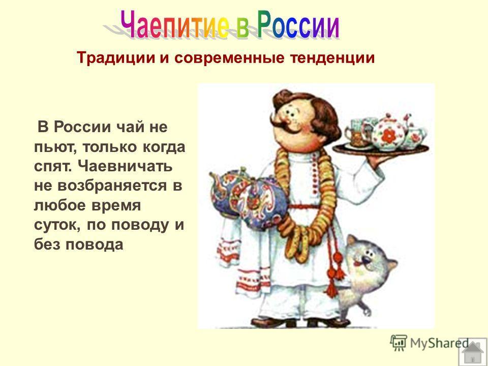 Традиции и современные тенденции В России чай не пьют, только когда спят. Чаевничать не возбраняется в любое время суток, по поводу и без повода