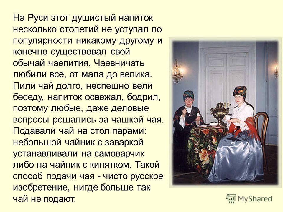 На Руси этот душистый напиток несколько столетий не уступал по популярности никакому другому и конечно существовал свой обычай чаепития. Чаевничать любили все, от мала до велика. Пили чай долго, неспешно вели беседу, напиток освежал, бодрил, поэтому