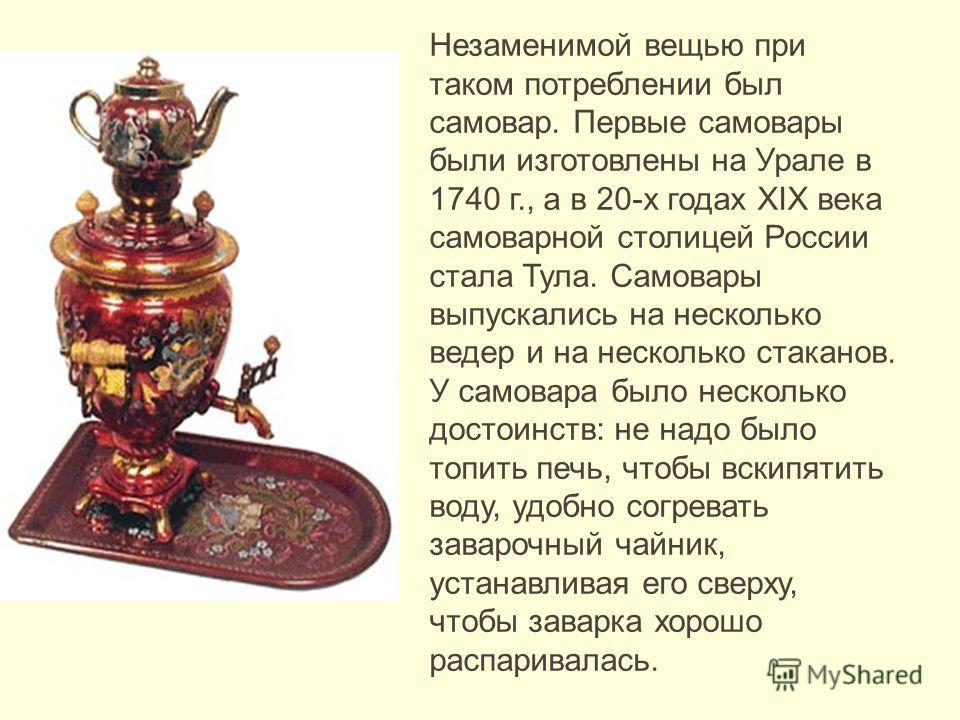 Незаменимой вещью при таком потреблении был самовар. Первые самовары были изготовлены на Урале в 1740 г., а в 20-х годах XIX века самоварной столицей России стала Тула. Самовары выпускались на несколько ведер и на несколько стаканов. У самовара было
