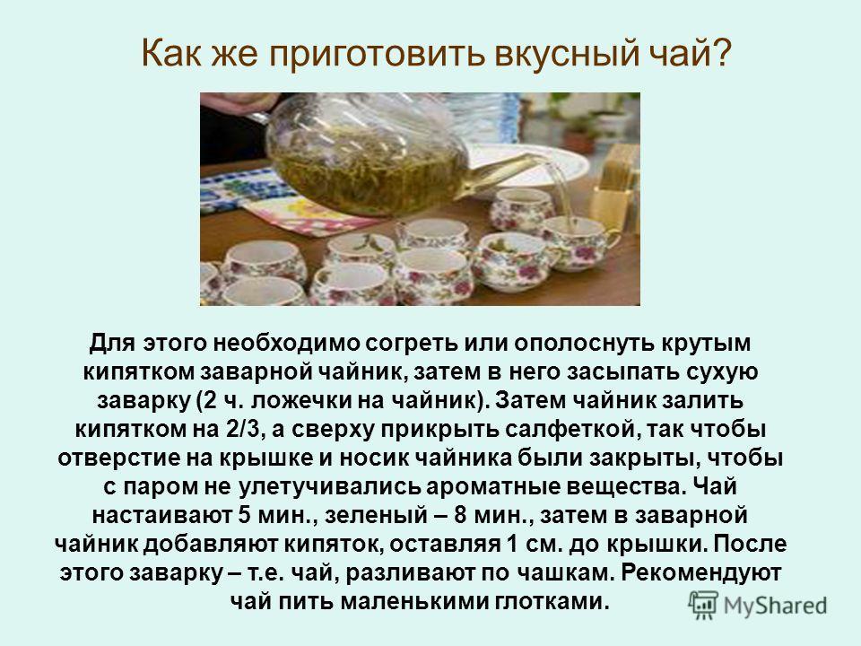 Как же приготовить вкусный чай? Для этого необходимо согреть или ополоснуть крутым кипятком заварной чайник, затем в него засыпать сухую заварку (2 ч. ложечки на чайник). Затем чайник залить кипятком на 2/3, а сверху прикрыть салфеткой, так чтобы отв