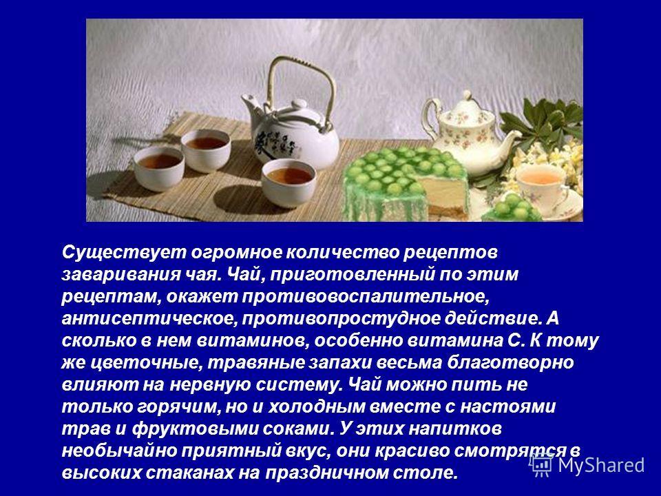 Существует огромное количество рецептов заваривания чая. Чай, приготовленный по этим рецептам, окажет противовоспалительное, антисептическое, противопростудное действие. А сколько в нем витаминов, особенно витамина С. К тому же цветочные, травяные за