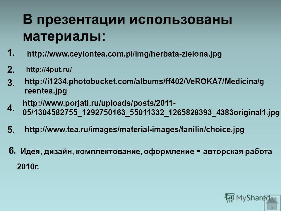 В презентации использованы материалы: 1.1. Идея, дизайн, комплектование, оформление - авторская работа 2010г. http://www.ceylontea.com.pl/img/herbata-zielona.jpg http://4put.ru/ http://i1234.photobucket.com/albums/ff402/VeROKA7/Medicina/g reentea.jpg