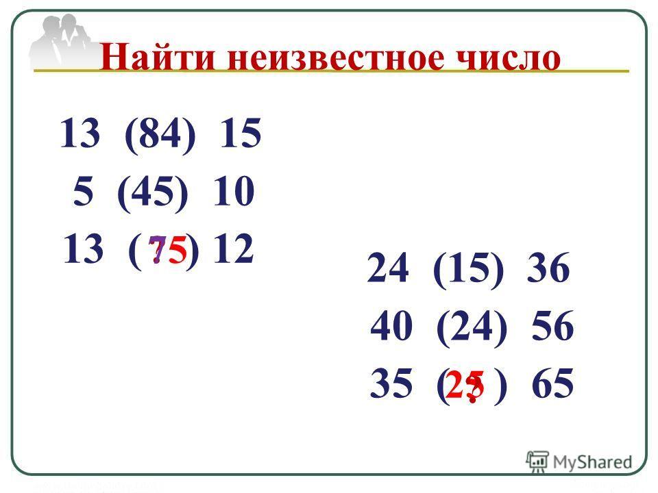 13 (84) 15 5 (45) 10 13 ( ) 12 ? Найти неизвестное число 75 24 (15) 36 40 (24) 56 35 ( ) 65 25 ?