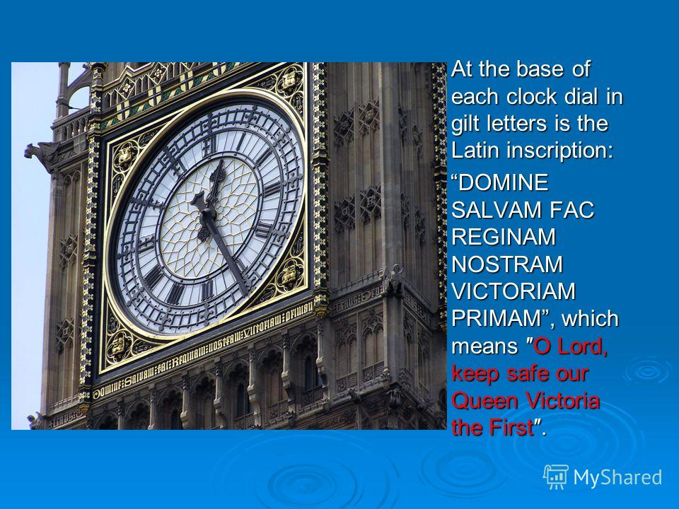 At the base of each clock dial in gilt letters is the Latin inscription: At the base of each clock dial in gilt letters is the Latin inscription: DOMINE SALVAM FAC REGINAM NOSTRAM VICTORIAM PRIMAM, which means O Lord, keep safe our Queen Victoria the