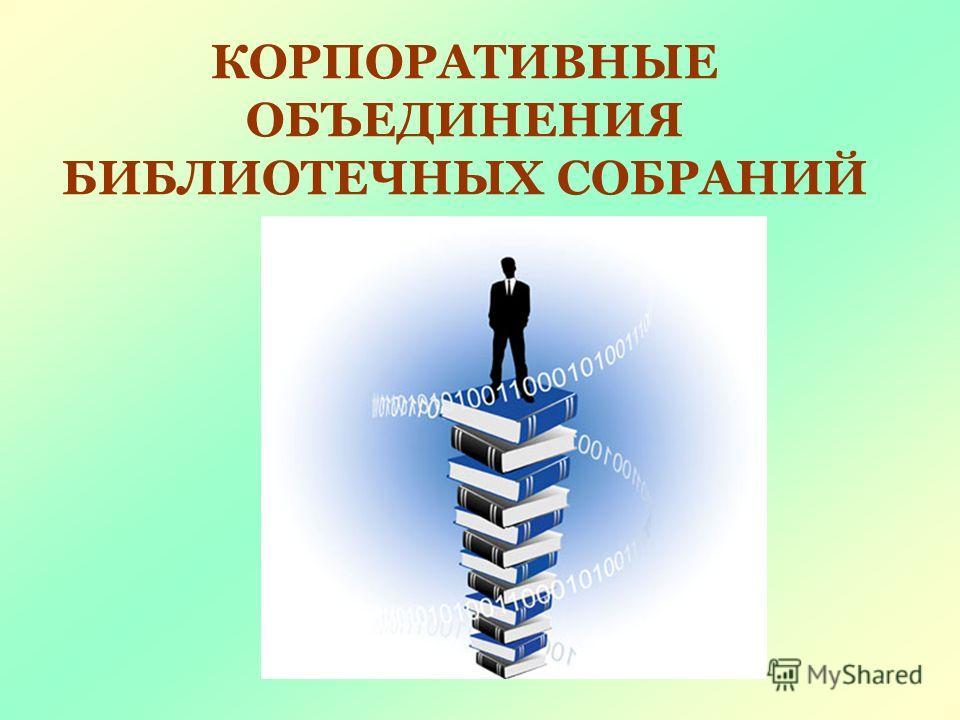 КОРПОРАТИВНЫЕ ОБЪЕДИНЕНИЯ БИБЛИОТЕЧНЫХ СОБРАНИЙ