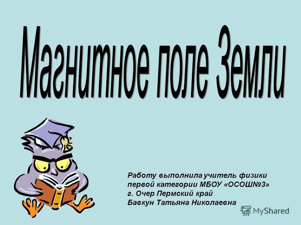 Работу выполнила учитель физики первой категории МБОУ «ОСОШ3» г. Очер Пермский край Бавкун Татьяна Николаевна
