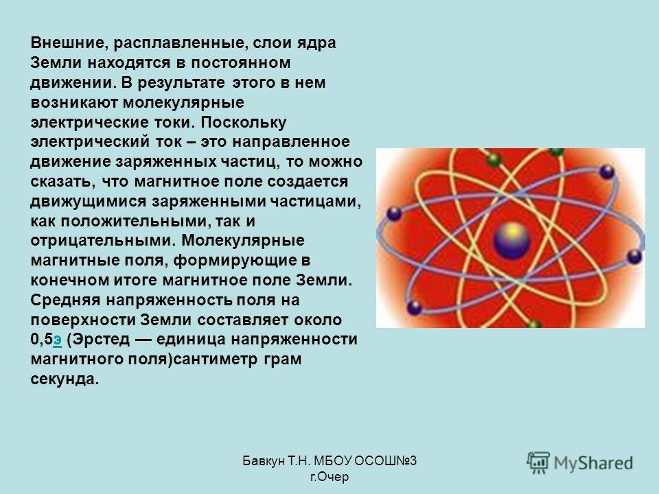 Бавкун Т.Н. МБОУ ОСОШ3 г.Очер Внешние, расплавленные, слои ядра Земли находятся в постоянном движении. В результате этого в нем возникают молекулярные электрические токи. Поскольку электрический ток – это направленное движение заряженных частиц, то м