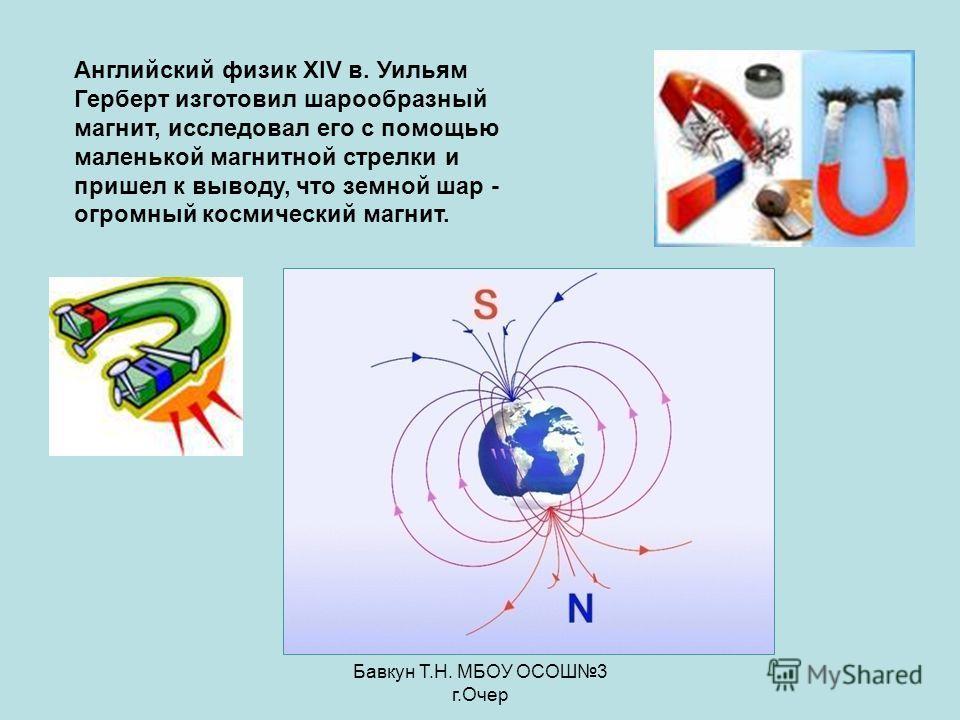 Бавкун Т.Н. МБОУ ОСОШ3 г.Очер Английский физик XIV в. Уильям Герберт изготовил шарообразный магнит, исследовал его с помощью маленькой магнитной стрелки и пришел к выводу, что земной шар - огромный космический магнит.