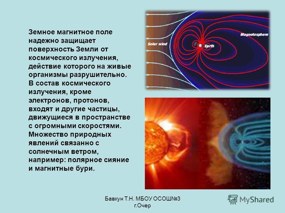 Бавкун Т.Н. МБОУ ОСОШ3 г.Очер Земное магнитное поле надежно защищает поверхность Земли от космического излучения, действие которого на живые организмы разрушительно. В состав космического излучения, кроме электронов, протонов, входят и другие частицы