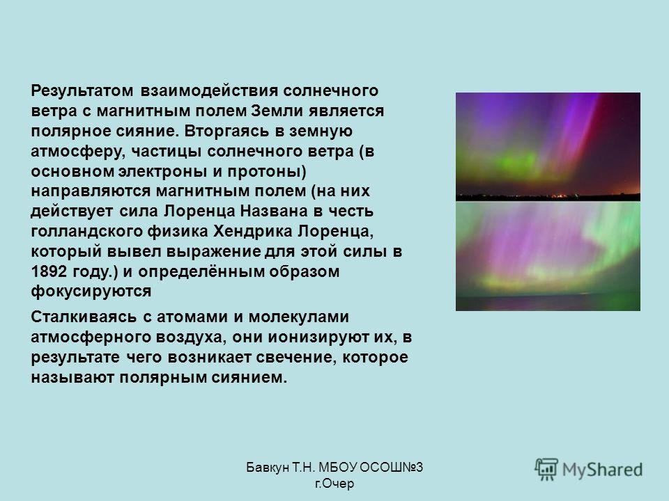 Бавкун Т.Н. МБОУ ОСОШ3 г.Очер Результатом взаимодействия солнечного ветра с магнитным полем Земли является полярное сияние. Вторгаясь в земную атмосферу, частицы солнечного ветра (в основном электроны и протоны) направляются магнитным полем (на них д