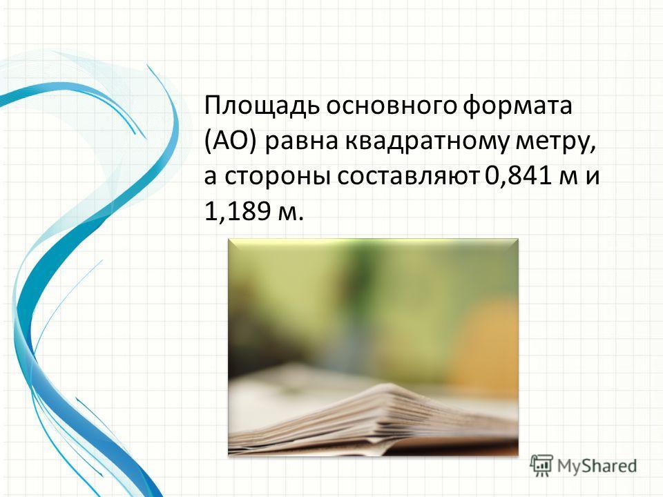 Площадь основного формата (АО) равна квадратному метру, а стороны составляют 0,841 м и 1,189 м.