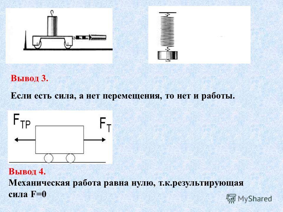 Вывод 3. Если есть сила, а нет перемещения, то нет и работы. Вывод 4. Механическая работа равна нулю, т.к.результирующая сила F=0