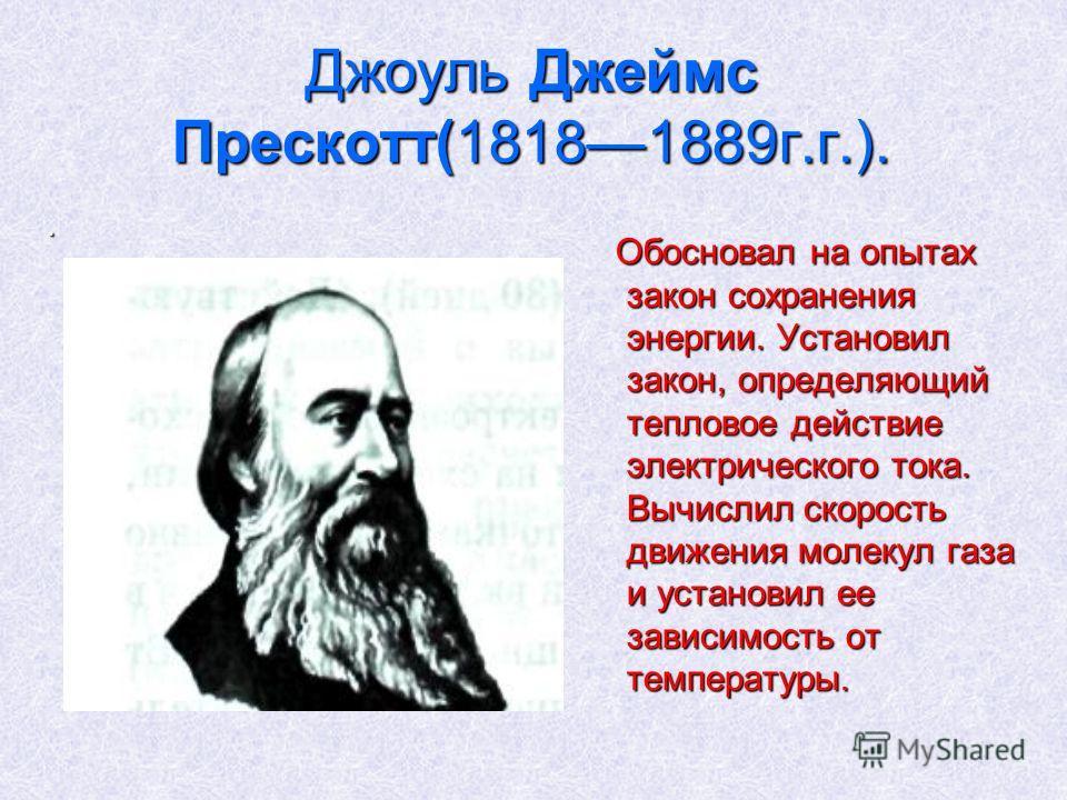 Джоуль Джеймс Прескотт(18181889г.г.).. Обосновал на опытах закон сохранения энергии. Установил закон, определяющий тепловое действие электрического тока. Вычислил скорость движения молекул газа и установил ее зависимость от температуры. Обосновал на