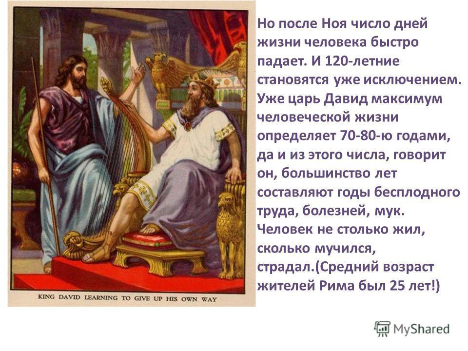 Но после Ноя число дней жизни человека быстро падает. И 120-летние становятся уже исключением. Уже царь Давид максимум человеческой жизни определяет 70-80-ю годами, да и из этого числа, говорит он, большинство лет составляют годы бесплодного труда, б