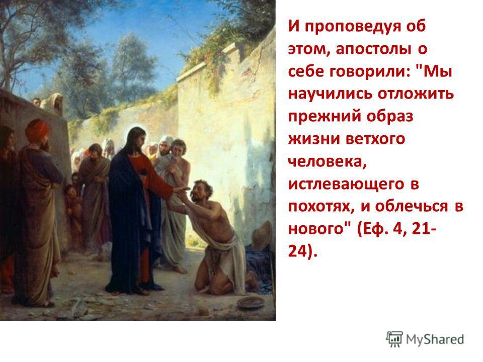 И проповедуя об этом, апостолы о себе говорили: Мы научились отложить прежний образ жизни ветхого человека, истлевающего в похотях, и облечься в нового (Еф. 4, 21- 24).