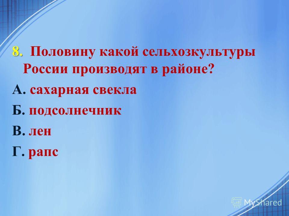 8. 8. Половину какой сельхозкультуры России производят в районе? А. сахарная свекла Б. подсолнечник В. лен Г. рапс