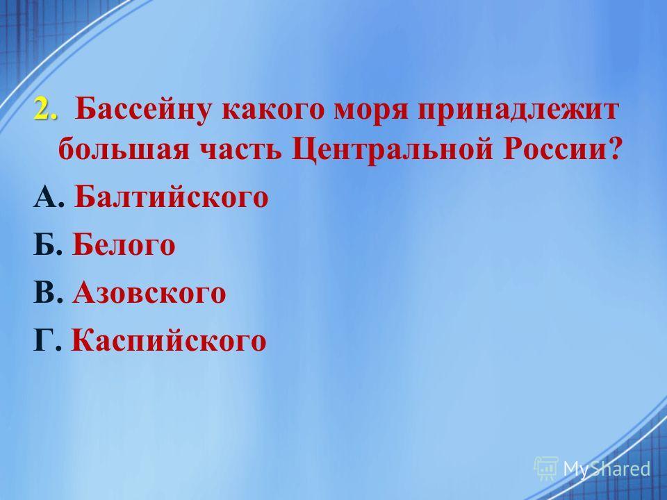 2. 2. Бассейну какого моря принадлежит большая часть Центральной России? А. Балтийского Б. Белого В. Азовского Г. Каспийского
