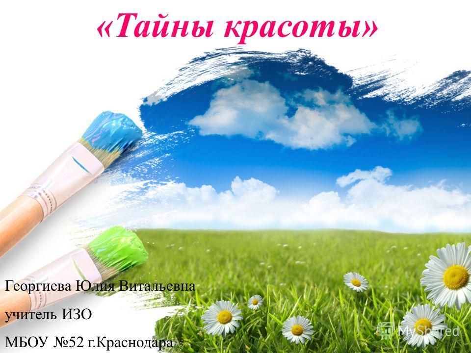 «Тайны красоты» Георгиева Юлия Витальевна учитель ИЗО МБОУ 52 г.Краснодара
