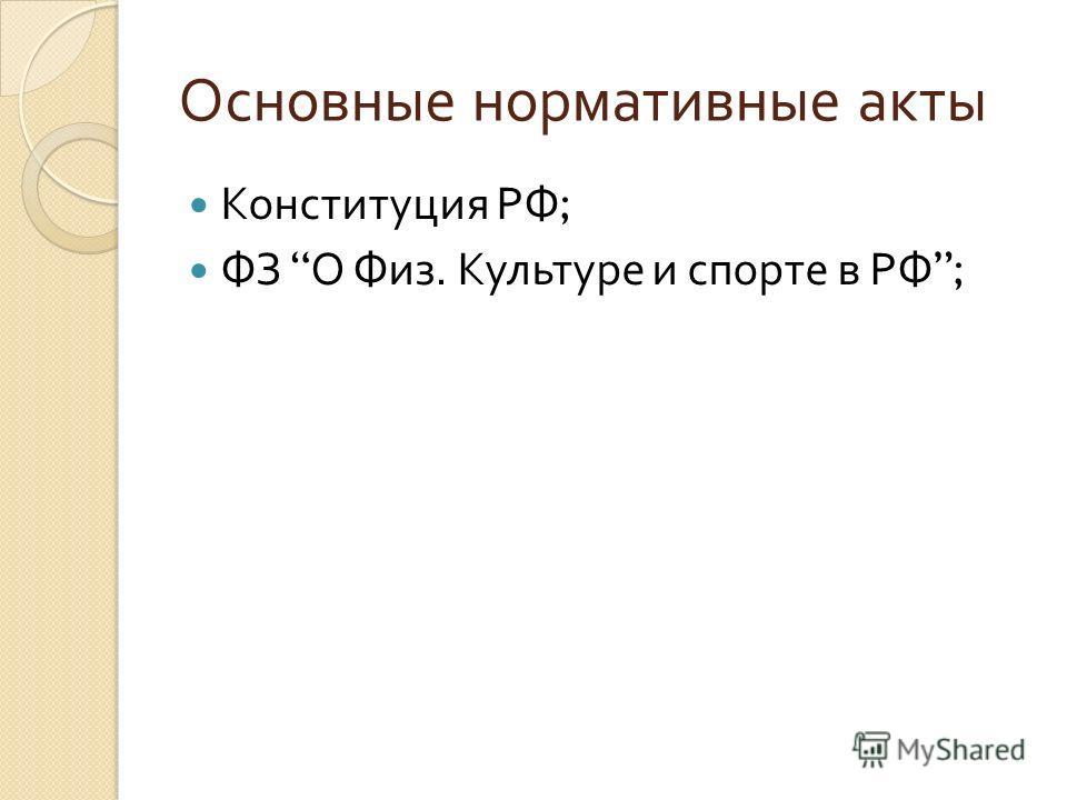 Основные нормативные акты Конституция РФ ; ФЗ О Физ. Культуре и спорте в РФ ;