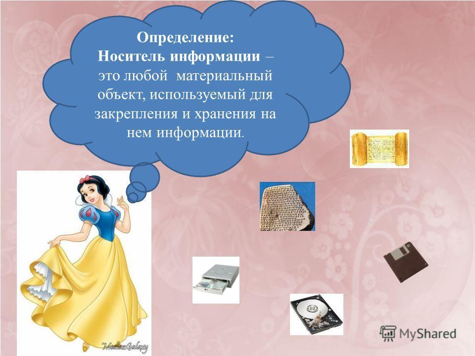 Определение: Носитель информации – это любой материальный объект, используемый для закрепления и хранения на нем информации.
