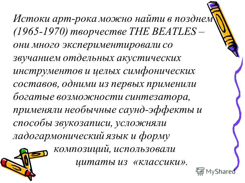 Истоки арт-рока можно найти в позднем (1965-1970) творчестве THE BEATLES – они много экспериментировали со звучанием отдельных акустических инструментов и целых симфонических составов, одними из первых применили богатые возможности синтезатора, приме