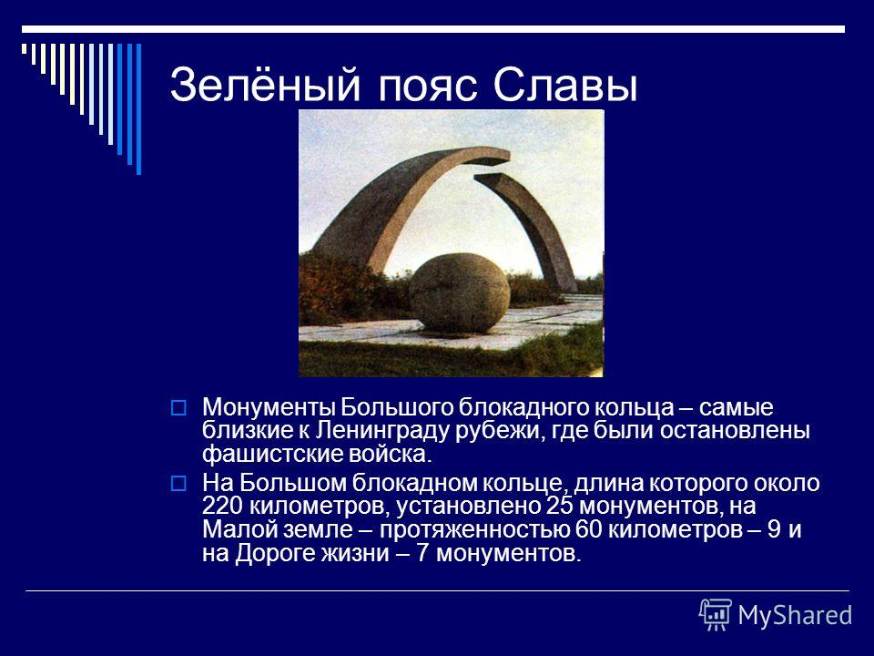 Зелёный пояс Славы Монументы Большого блокадного кольца – самые близкие к Ленинграду рубежи, где были остановлены фашистские войска. На Большом блокадном кольце, длина которого около 220 километров, установлено 25 монументов, на Малой земле – протяже