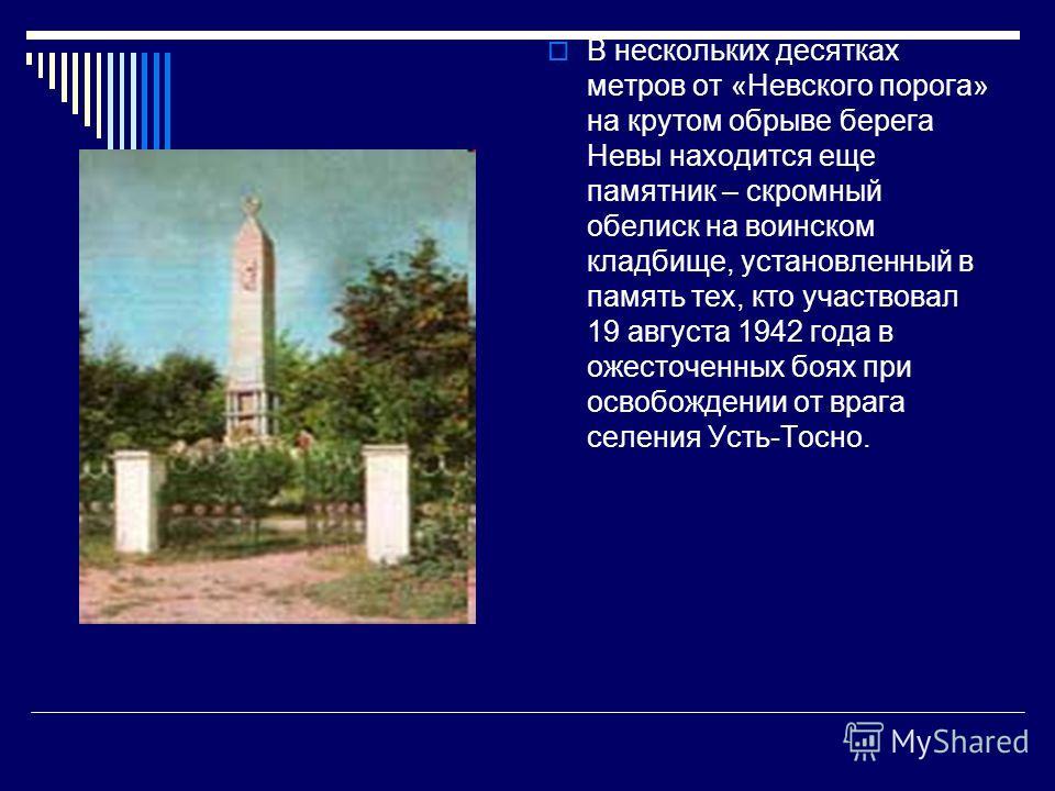 В нескольких десятках метров от «Невского порога» на крутом обрыве берега Невы находится еще памятник – скромный обелиск на воинском кладбище, установленный в память тех, кто участвовал 19 августа 1942 года в ожесточенных боях при освобождении от вра
