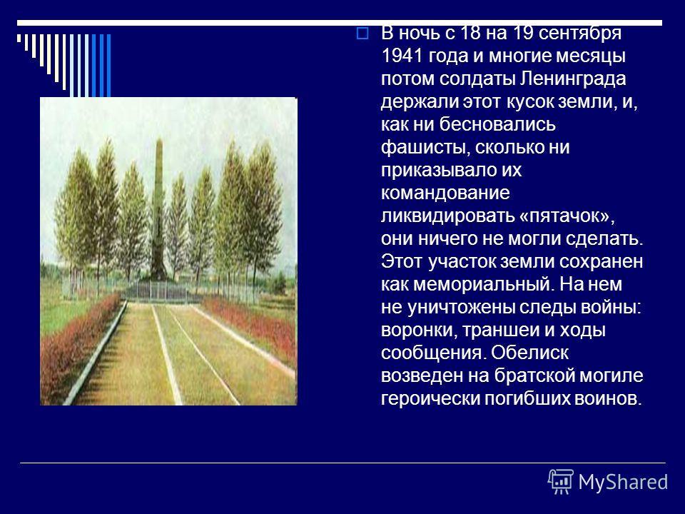 В ночь с 18 на 19 сентября 1941 года и многие месяцы потом солдаты Ленинграда держали этот кусок земли, и, как ни бесновались фашисты, сколько ни приказывало их командование ликвидировать «пятачок», они ничего не могли сделать. Этот участок земли сох