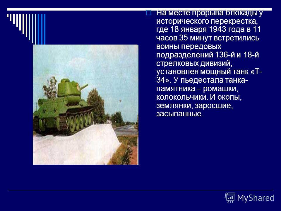 На месте прорыва блокады у исторического перекрестка, где 18 января 1943 года в 11 часов 35 минут встретились воины передовых подразделений 136-й и 18-й стрелковых дивизий, установлен мощный танк «Т- 34». У пьедестала танка- памятника – ромашки, коло