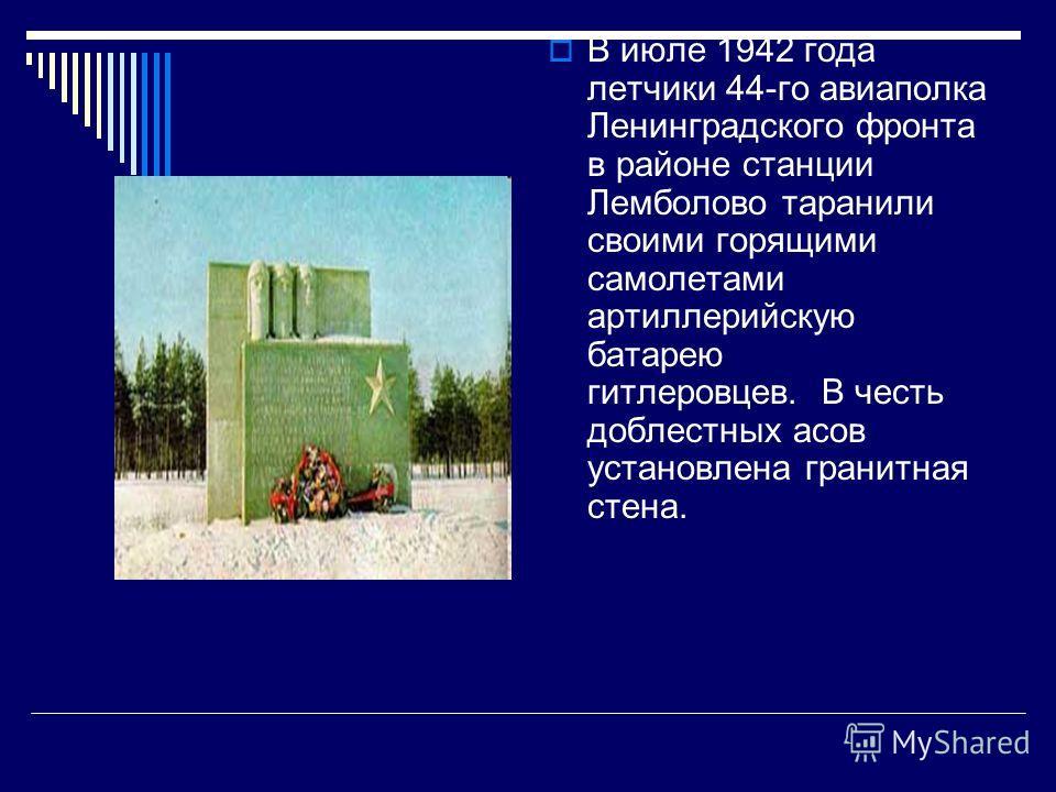 В июле 1942 года летчики 44-го авиаполка Ленинградского фронта в районе станции Лемболово таранили своими горящими самолетами артиллерийскую батарею г