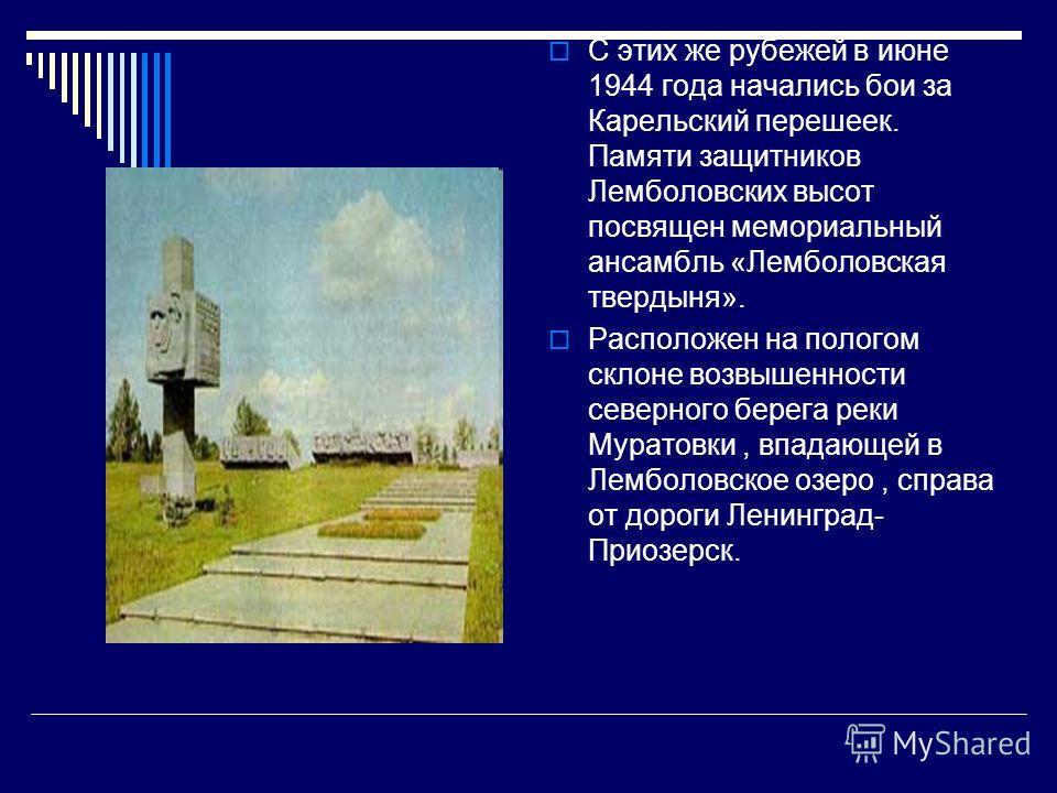 С этих же рубежей в июне 1944 года начались бои за Карельский перешеек. Памяти защитников Лемболовских высот посвящен мемориальный ансамбль «Лемболовс