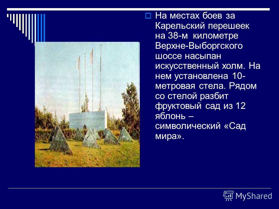 На местах боев за Карельский перешеек на 38-м километре Верхне-Выборгского шоссе насыпан искусственный холм. На нем установлена 10- метровая стела. Рядом со стелой разбит фруктовый сад из 12 яблонь – символический «Сад мира».