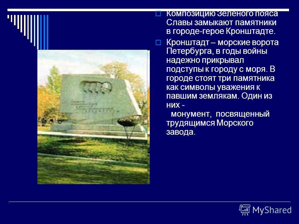 Композицию Зеленого пояса Славы замыкают памятники в городе-герое Кронштадте. Кронштадт – морские ворота Петербурга, в годы войны надежно прикрывал подступы к городу с моря. В городе стоят три памятника как символы уважения к павшим землякам. Один из