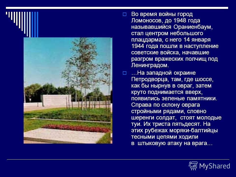 Во время войны город Ломоносов, до 1948 года называвшийся Ораниенбаум, стал центром небольшого плацдарма, с него 14 января 1944 года пошли в наступлен