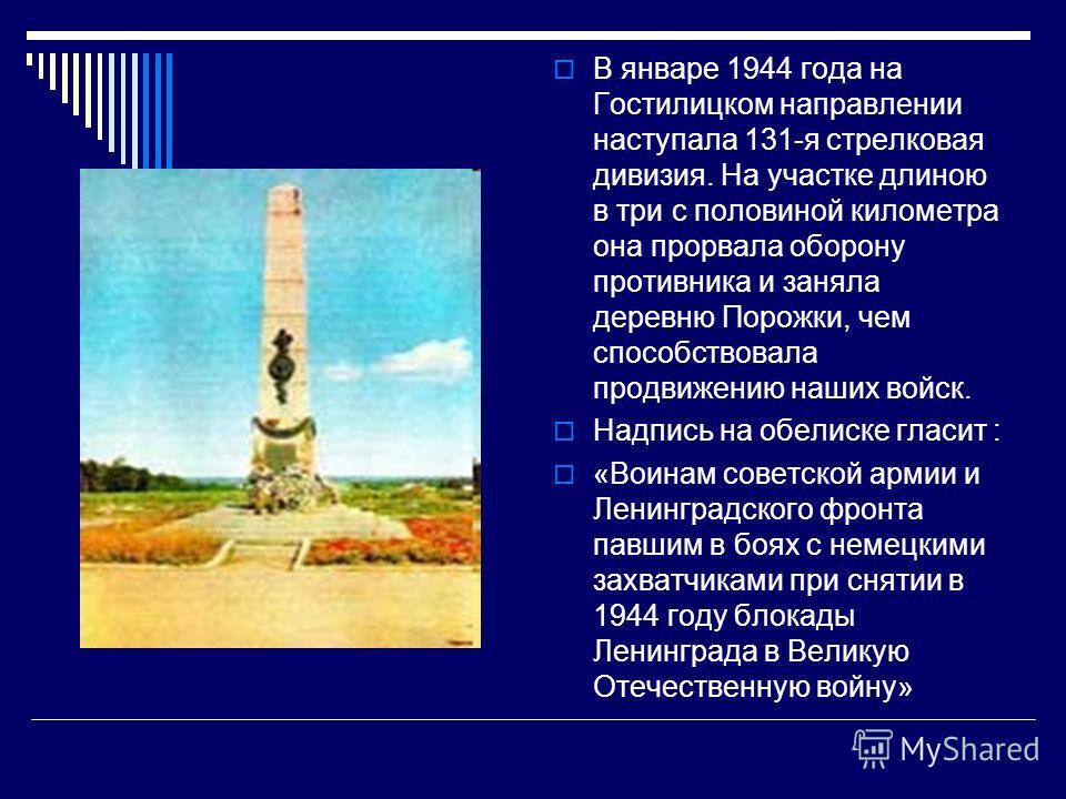 В январе 1944 года на Гостилицком направлении наступала 131-я стрелковая дивизия. На участке длиною в три с половиной километра она прорвала оборону противника и заняла деревню Порожки, чем способствовала продвижению наших войск. Надпись на обелиске