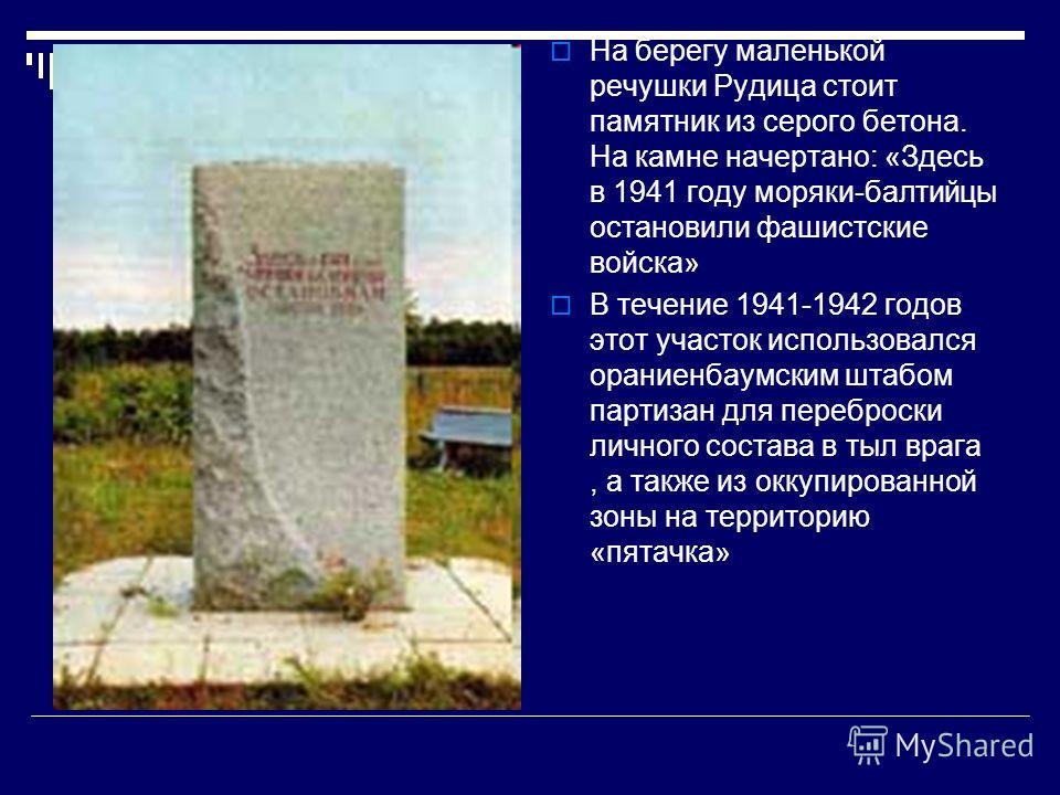 На берегу маленькой речушки Рудица стоит памятник из серого бетона. На камне начертано: «Здесь в 1941 году моряки-балтийцы остановили фашистские войска» В течение 1941-1942 годов этот участок использовался ораниенбаумским штабом партизан для переброс