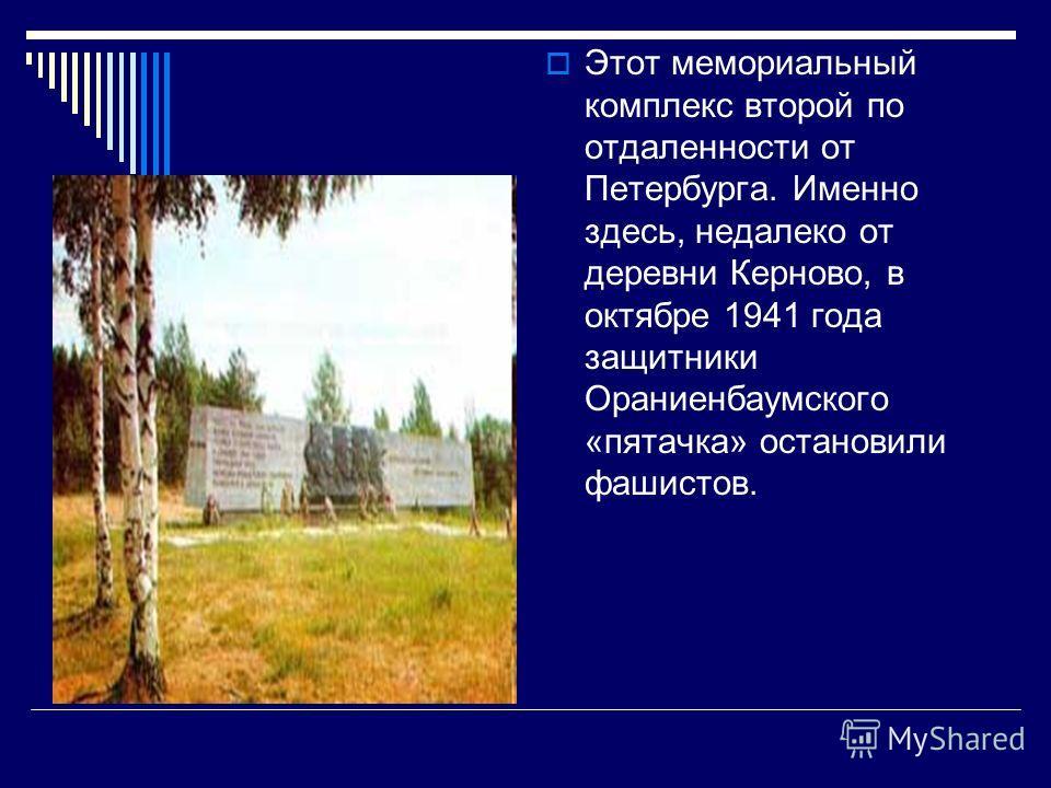 Этот мемориальный комплекс второй по отдаленности от Петербурга. Именно здесь, недалеко от деревни Керново, в октябре 1941 года защитники Ораниенбаумс