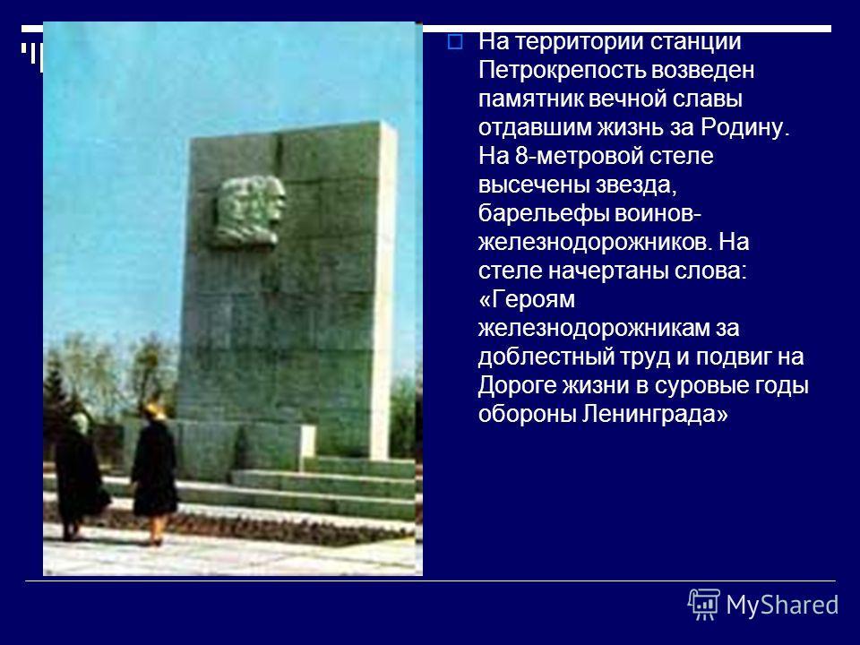 На территории станции Петрокрепость возведен памятник вечной славы отдавшим жизнь за Родину. На 8-метровой стеле высечены звезда, барельефы воинов- же