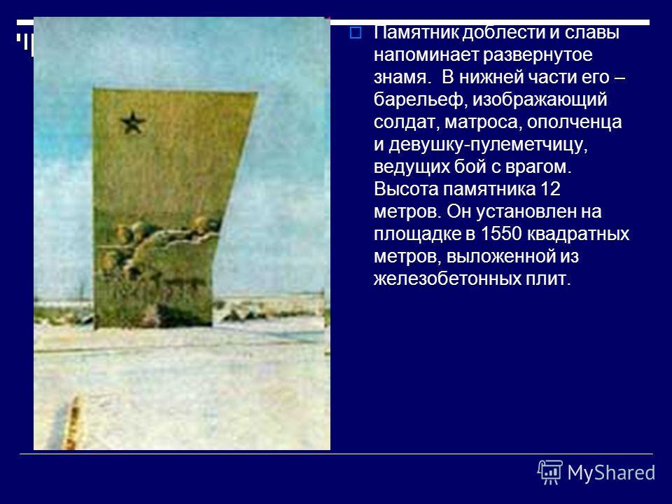 Памятник доблести и славы напоминает развернутое знамя. В нижней части его – барельеф, изображающий солдат, матроса, ополченца и девушку-пулеметчицу, ведущих бой с врагом. Высота памятника 12 метров. Он установлен на площадке в 1550 квадратных метров
