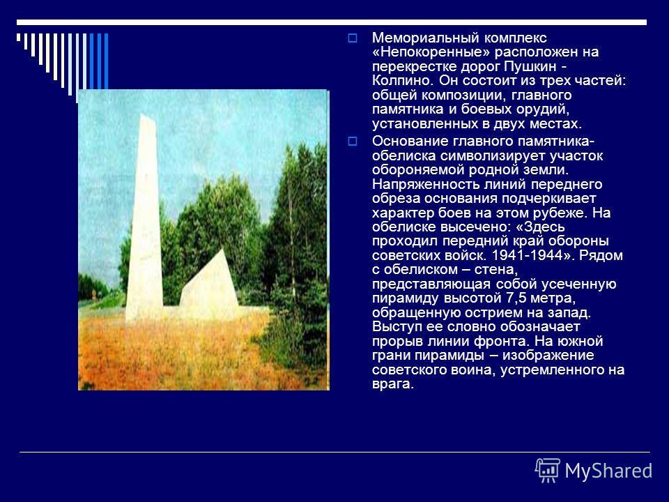 Мемориальный комплекс «Непокоренные» расположен на перекрестке дорог Пушкин - Колпино. Он состоит из трех частей: общей композиции, главного памятника
