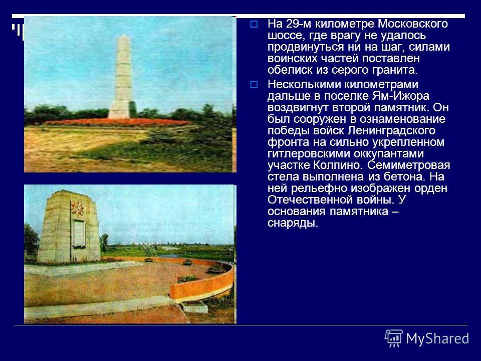 На 29-м километре Московского шоссе, где врагу не удалось продвинуться ни на шаг, силами воинских частей поставлен обелиск из серого гранита. Несколькими километрами дальше в поселке Ям-Ижора воздвигнут второй памятник. Он был сооружен в ознаменовани