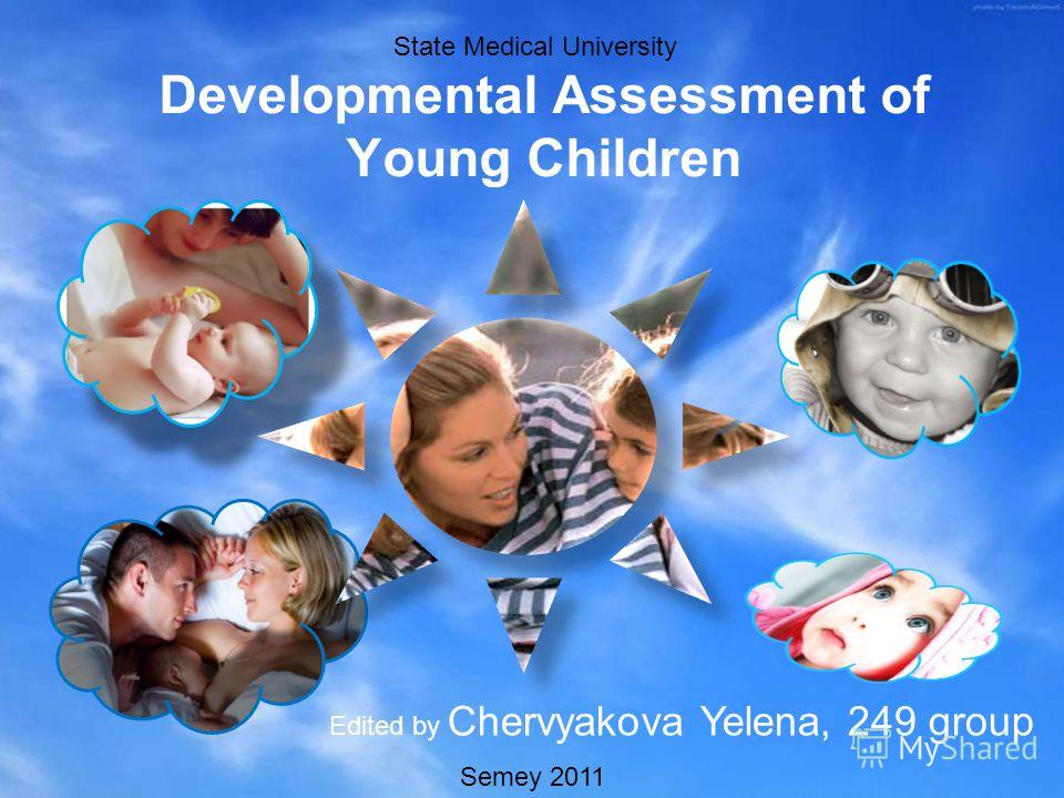 Developmental Assessment of Young Children Edited by Chervyakova Yelena, 249 group State Medical University Semey 2011