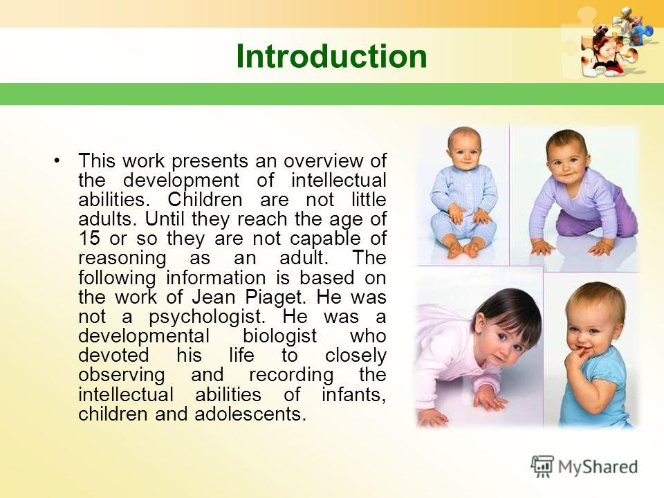 Introduction This work presents an overview of the development of intellectual abilities. Children are not little adults. Until they reach the age of 15 or so they are not capable of reasoning as an adult. The following information is based on the wo